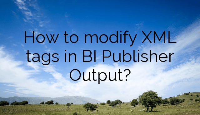 How to modify XML tags in BI Publisher Output?