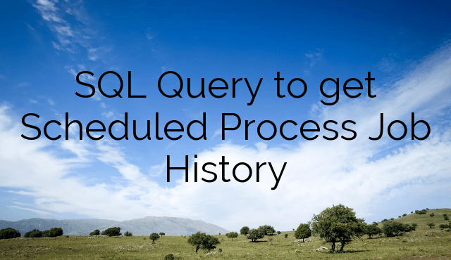SQL Query to get Scheduled Process Job History