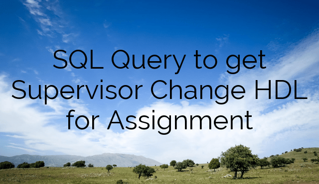 SQL Query to get Supervisor Change HDL for Assignment