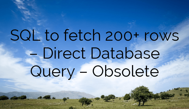 SQL to fetch 200+ rows – Direct Database Query – Obsolete