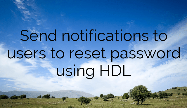 Send notifications to users to reset password using HDL