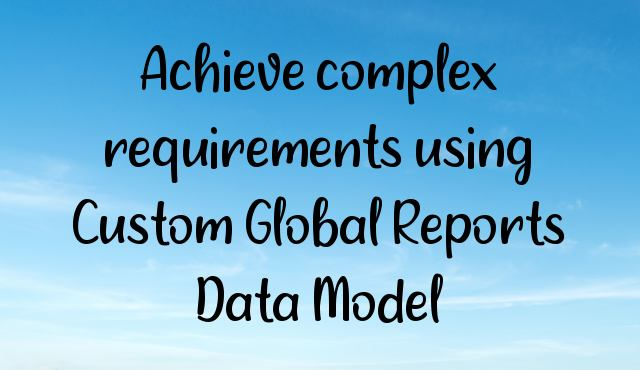 You are currently viewing Achieve complex requirements using Custom Global Reports Data Model