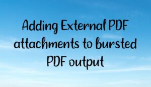 Adding External PDF attachments to bursted PDF output