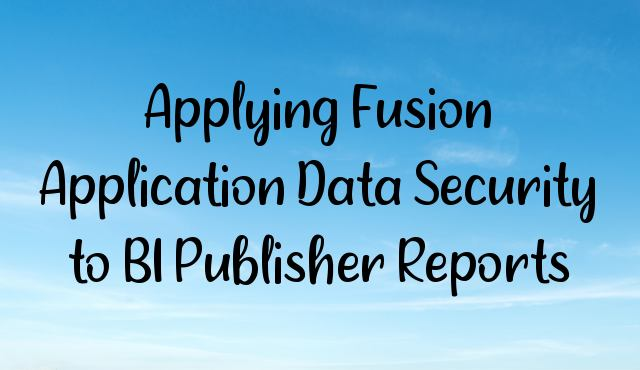 Applying Fusion Application Data Security to BI Publisher Reports