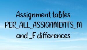 Assignment tables PER_ALL_ASSIGNMENTS_M and _F differences