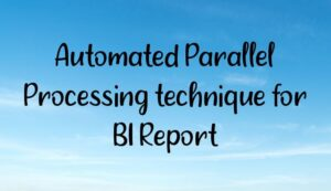 Automated Parallel Processing technique for BI Report