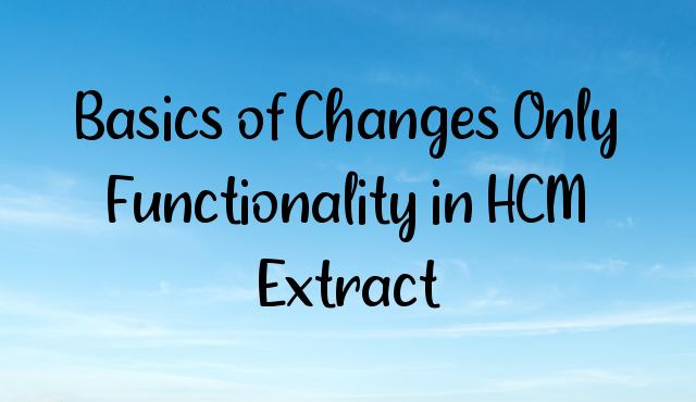 You are currently viewing Basics of Changes Only Functionality in HCM Extract