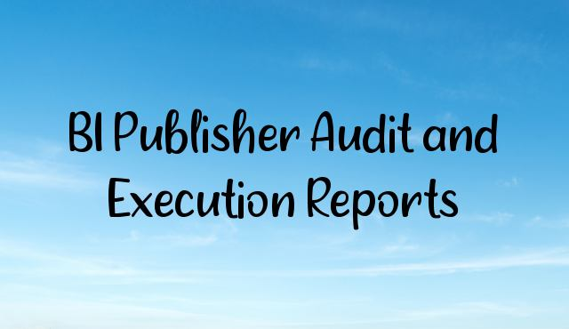 BI Publisher Audit and Execution Reports