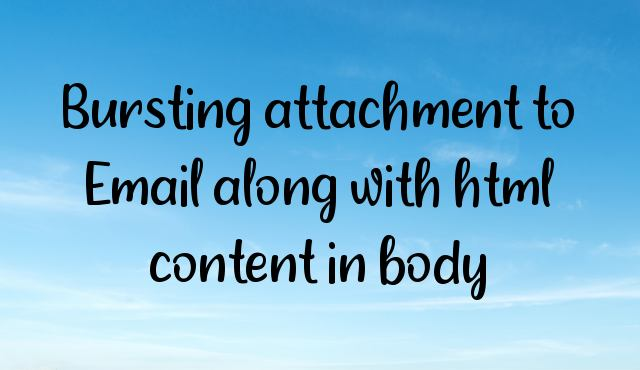 Bursting attachment to Email along with html content in body