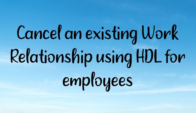 You are currently viewing Cancel an existing Work Relationship using HDL for employees