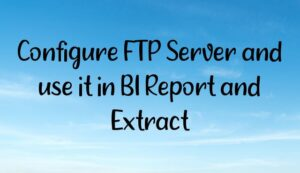 Configure FTP Server and use it in BI Report and Extract