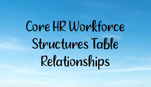 Core HR Workforce Structures Table Relationships