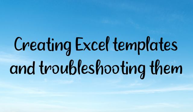 Creating Excel templates and troubleshooting them