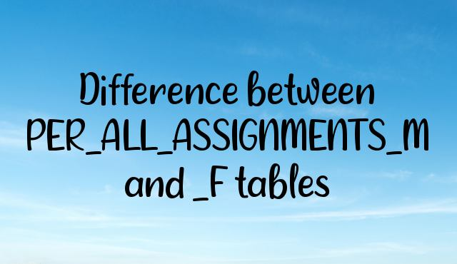 Difference between PER_ALL_ASSIGNMENTS_M and _F tables