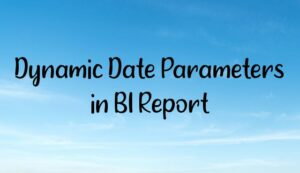 Read more about the article Dynamic Date Parameters in BI Report