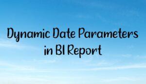Dynamic Date Parameters in BI Report