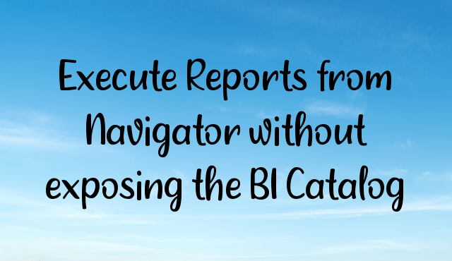 Execute Reports from Navigator without exposing the BI Catalog