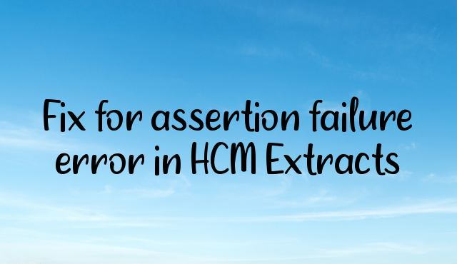 Fix for assertion failure error in HCM Extracts