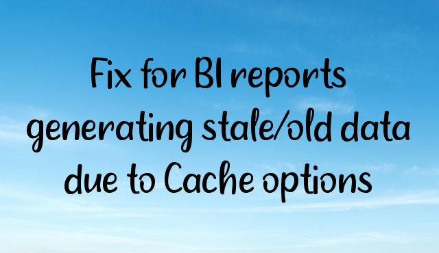 Fix for BI reports generating stale/old data due to Cache options
