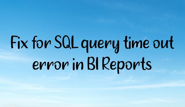 You are currently viewing Fix for SQL query time out error in BI Reports