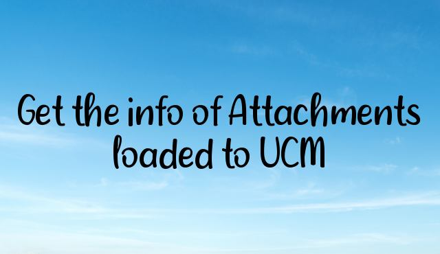 Get the info of Attachments loaded to UCM
