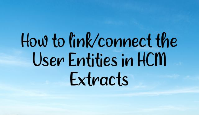 How to link/connect the User Entities in HCM Extracts