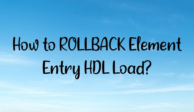 How to ROLLBACK Element Entry HDL Load?