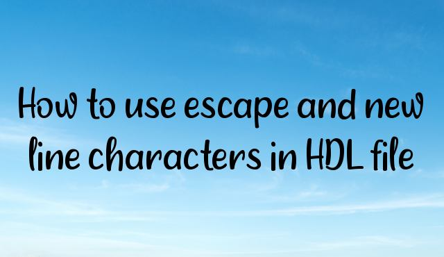 How to use escape and new line characters in HDL file