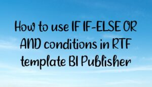 How to use IF IF-ELSE OR AND conditions in RTF template BI Publisher