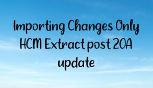 Read more about the article Importing Changes Only HCM Extract post 20A update