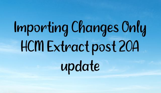 Importing Changes Only HCM Extract post 20A update