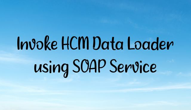 Invoke HCM Data Loader using SOAP Service