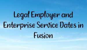 Legal Employer and Enterprise Service Dates in Fusion