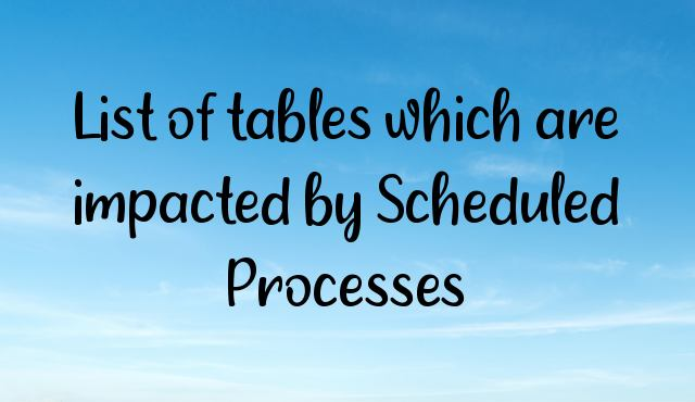 List of tables which are impacted by Scheduled Processes