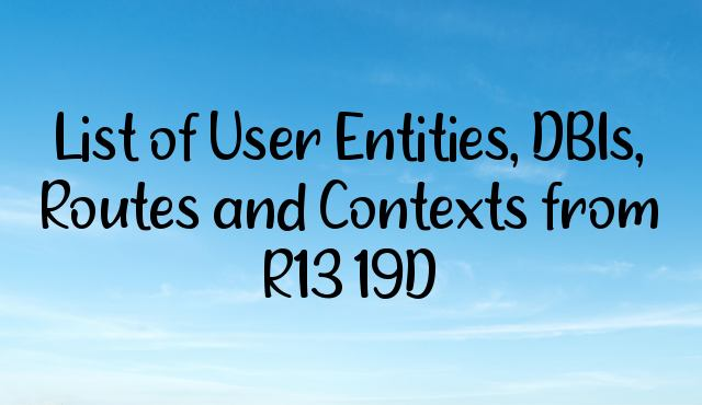 List of User Entities, DBIs, Routes and Contexts from R13 19D
