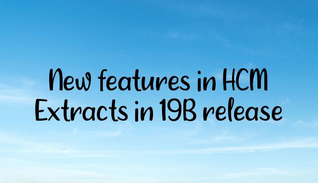 New features in HCM Extracts in 19B release
