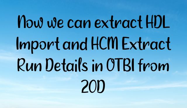 Now we can extract HDL Import and HCM Extract Run Details in OTBI from 20D