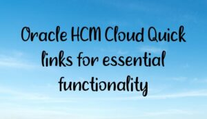 Oracle HCM Cloud Quick links for essential functionality
