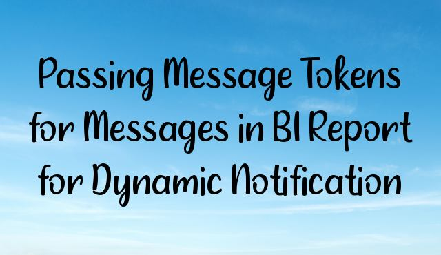 Passing Message Tokens for Messages in BI Report for Dynamic Notification