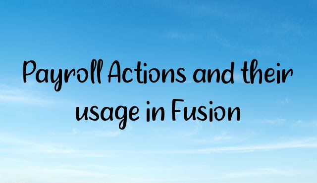 Payroll Actions and their usage in Fusion