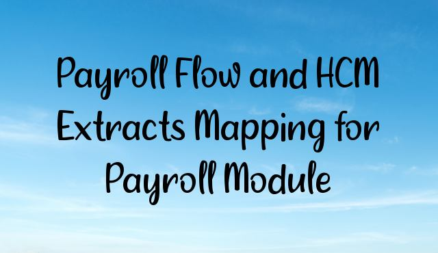 Payroll Flow and HCM Extracts Mapping for Payroll Module