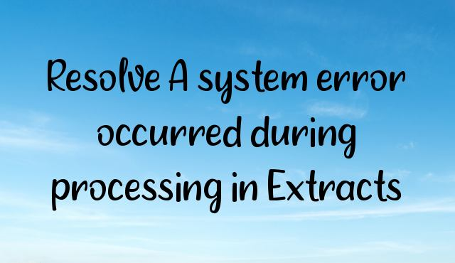 Resolve A system error occurred during processing in Extracts