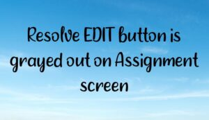 Read more about the article Resolve EDIT button is grayed out on Assignment screen
