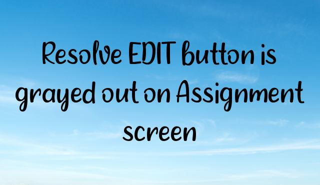 You are currently viewing Resolve EDIT button is grayed out on Assignment screen