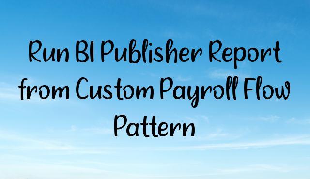 Run BI Publisher Report from Custom Payroll Flow Pattern