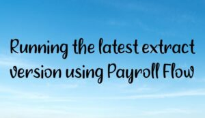 Read more about the article Running the latest extract version using Payroll Flow