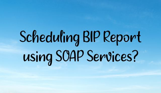 You are currently viewing Scheduling BIP Report using SOAP Services?
