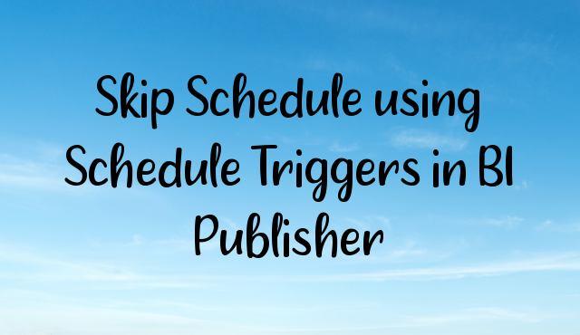 Skip Schedule using Schedule Triggers in BI Publisher