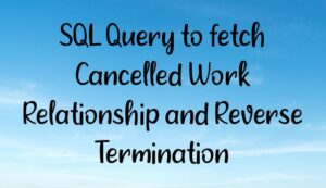 Read more about the article SQL Query to fetch Cancelled Work Relationship and Reverse Termination