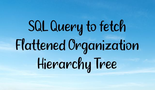 SQL Query to fetch Flattened Organization Hierarchy Tree